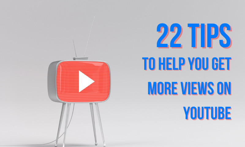 These 22 Tips Will Help You Get More Views on YouTube